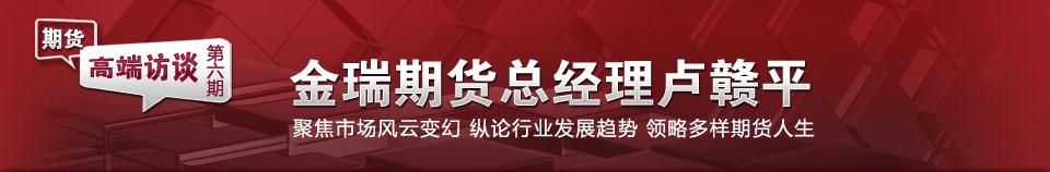 期货高端访谈第6期:金瑞期货总经理卢赣平